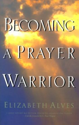 Becoming a Prayer Warrior : A Guide to Effective and Powerful Prayer